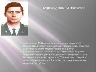 Подполковник М. Евтюхин лично руководил огнем своих подчиненных, корректирова