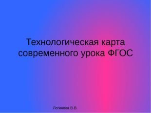 Технологическая карта современного урока ФГОС Логинова В.В.