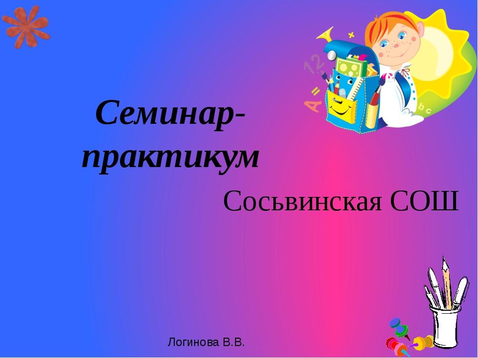 Семинар-практикум Сосьвинская СОШ Логинова В.В.
