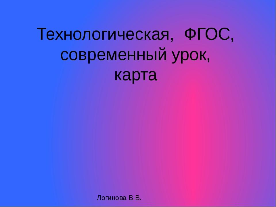 Технологическая, ФГОС, современный урок, карта Логинова В.В.