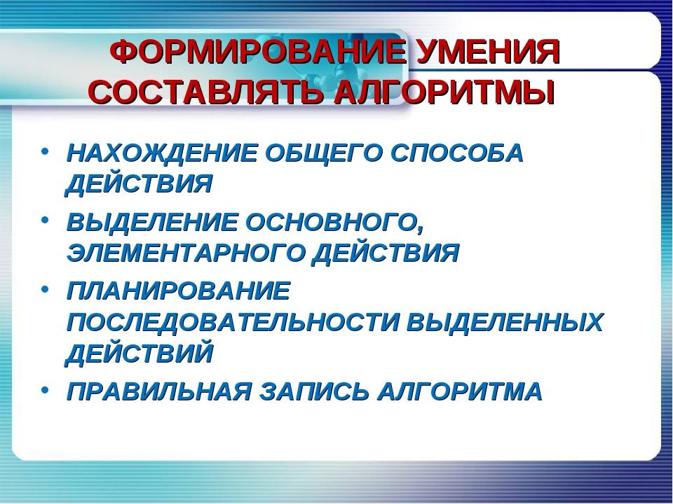 ФОРМИРОВАНИЕ УМЕНИЯ СОСТАВЛЯТЬ АЛГОРИТМЫ НАХОЖДЕНИЕ ОБЩЕГО СПОСОБА ДЕЙСТВИЯ В...