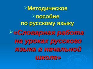 Методическое пособие по русскому языку «Словарная работа на уроках русского я