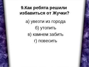 9.Как ребята решили избавиться от Жучки? а) увезти из города б) утопить в) ка