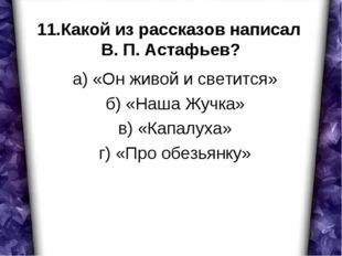 11.Какой из рассказов написал В. П. Астафьев? а) «Он живой и светится» б) «На