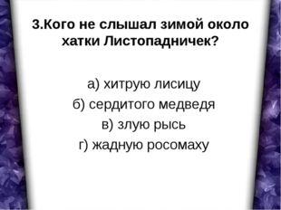 3.Кого не слышал зимой около хатки Листопадничек? а) хитрую лисицу б) сердито
