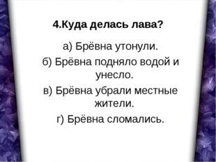 4.Куда делась лава? а) Брёвна утонули. б) Брёвна подняло водой и унесло. в) Б