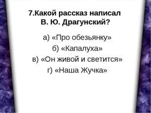 7.Какой рассказ написал В. Ю. Драгунский? а) «Про обезьянку» б) «Капалуха» в)