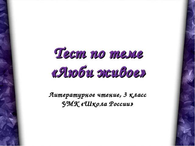 Тест по теме «Люби живое» Литературное чтение, 3 класс УМК «Школа России»