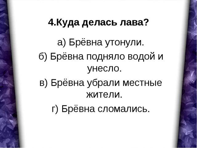 4.Куда делась лава? а) Брёвна утонули. б) Брёвна подняло водой и унесло. в) Б...