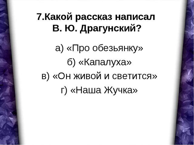 7.Какой рассказ написал В. Ю. Драгунский? а) «Про обезьянку» б) «Капалуха» в)...