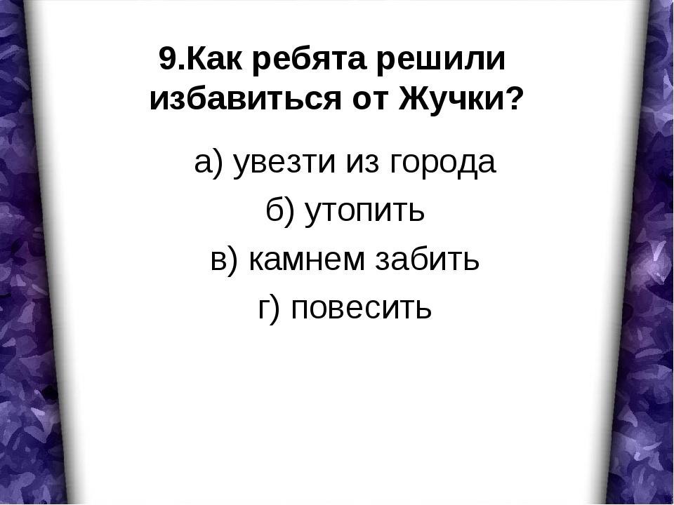 9.Как ребята решили избавиться от Жучки? а) увезти из города б) утопить в) ка...