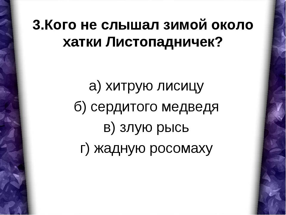 3.Кого не слышал зимой около хатки Листопадничек? а) хитрую лисицу б) сердито...