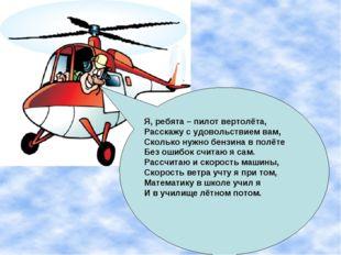 Я, ребята – пилот вертолёта, Расскажу с удовольствием вам, Сколько нужно бенз