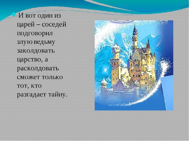 И вот один из царей – соседей подговорил злую ведьму заколдовать царство, а...