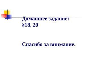 Домашнее задание: §18, 20 Спасибо за внимание.