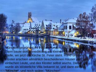 München gegründet im VII Jahrhundert am Ufer der Isar. Dann baute dort Benedi