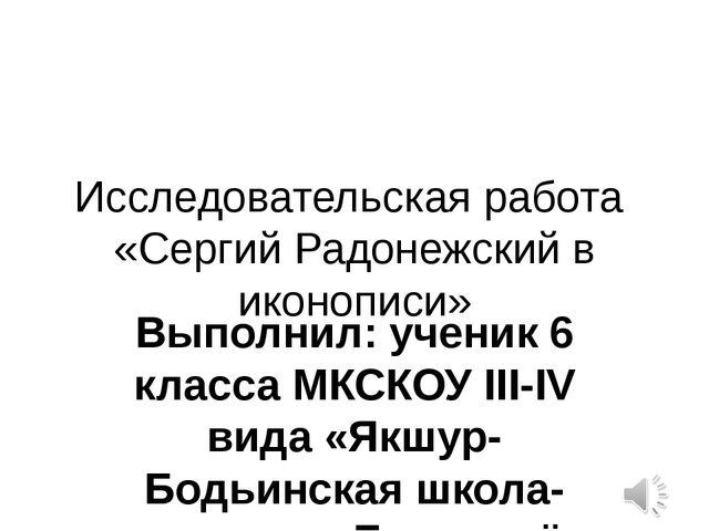 Исследовательская работа «Сергий Радонежский в иконописи» Выполнил: ученик 6...