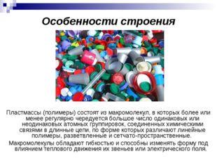 Особенности строения Пластмассы (полимеры) состоят из макромолекул, в которых
