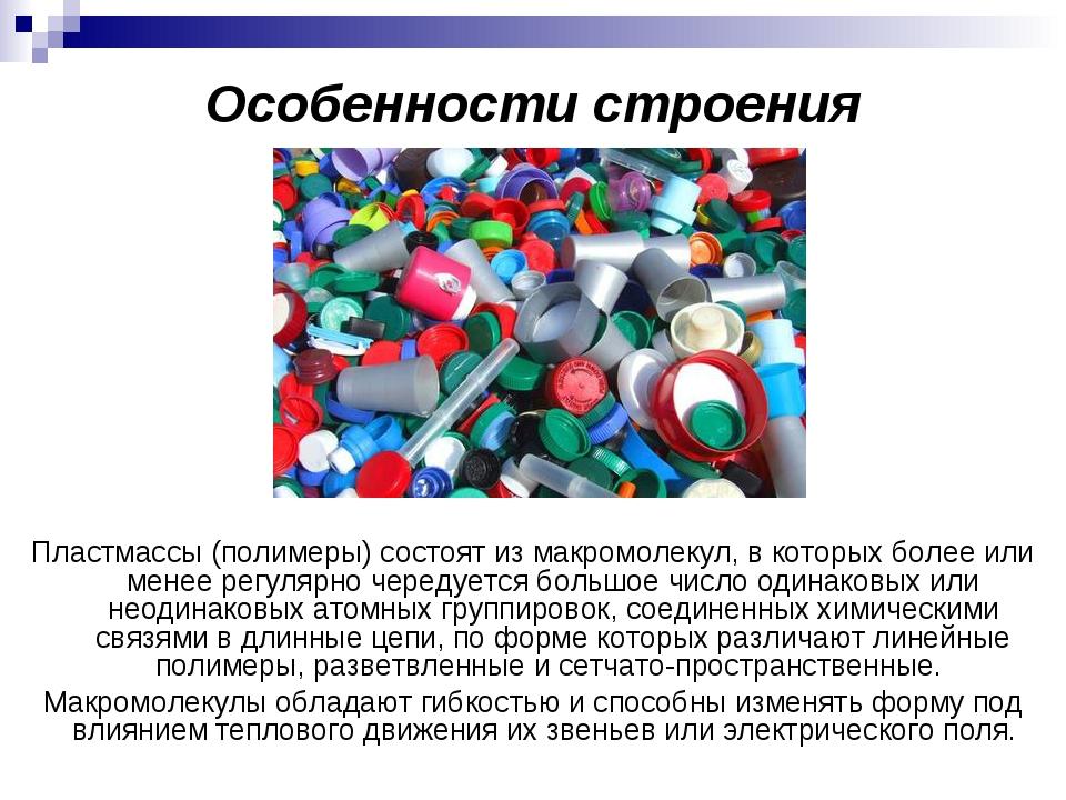 Особенности строения Пластмассы (полимеры) состоят из макромолекул, в которых...