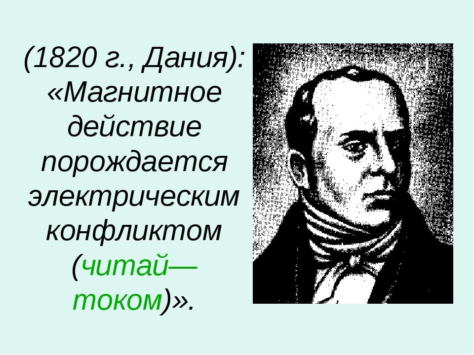 (1820 г., Дания): «Магнитное действие порождается электрическим конфликтом (ч...