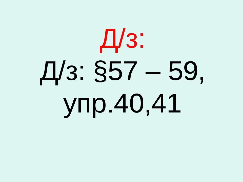 Д/з: Д/з: §57 – 59, упр.40,41