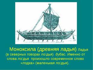 Моноксила (древняя ладья) Ладья (в северных говорах ло́дья) дубас. Именно от