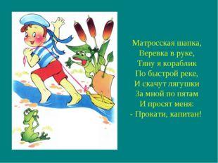 Матросская шапка, Веревка в руке, Тяну я кораблик По быстрой реке, И скачут л