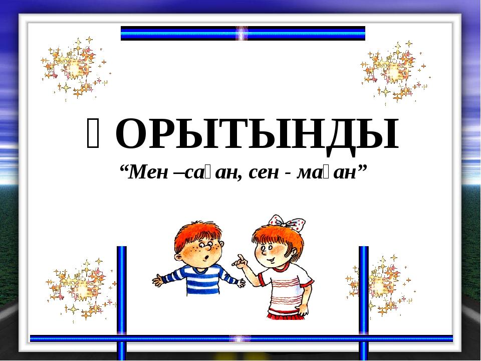 """қОРЫТЫНДЫ """"Мен –саған, сен - маған"""""""