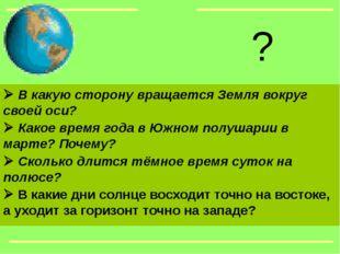  В какую сторону вращается Земля вокруг своей оси?  Какое время года в Южн