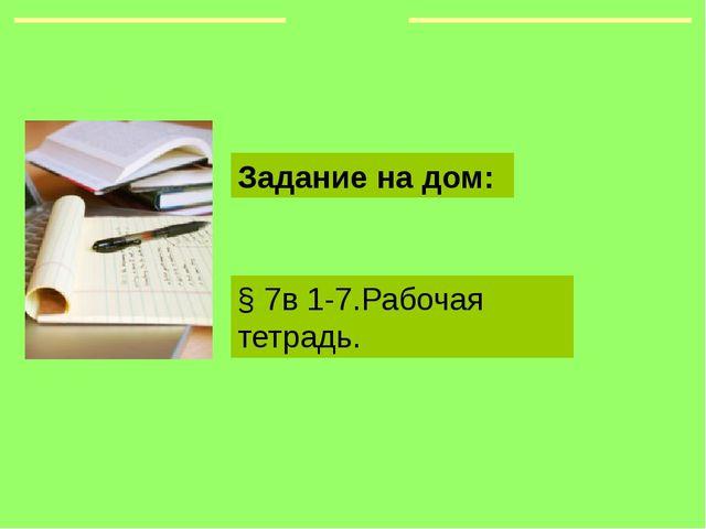 § 7в 1-7.Рабочая тетрадь. Задание на дом: