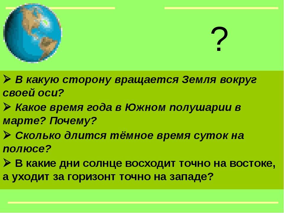  В какую сторону вращается Земля вокруг своей оси?  Какое время года в Южн...