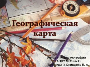 Автор учитель географии ГАПОУ МОК им В. Талалихина Онищенко Е. А.