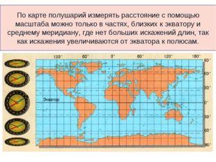 По карте полушарий измерять расстояние с помощью масштаба можно только в част