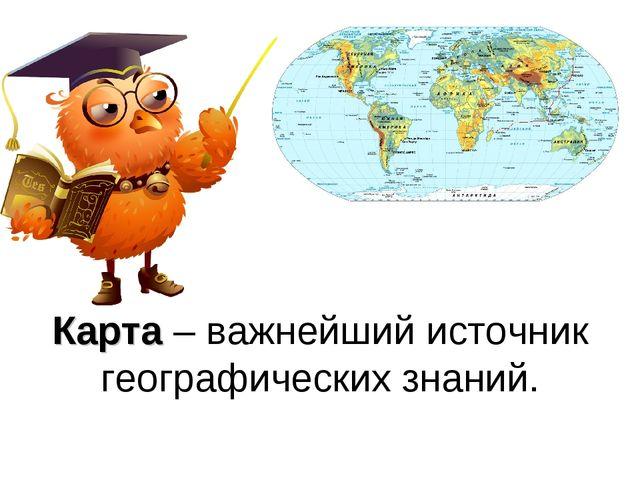 Карта – важнейший источник географических знаний.