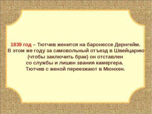 1839 год – Тютчев женится на баронессе Дернгейм. В этом же году за самовольны