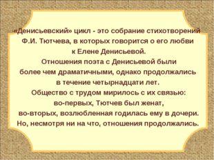 «Денисьевский» цикл - это собрание стихотворений Ф.И. Тютчева, в которых гово