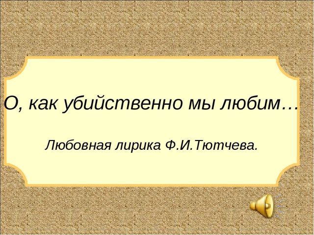 О, как убийственно мы любим… Любовная лирика Ф.И.Тютчева.