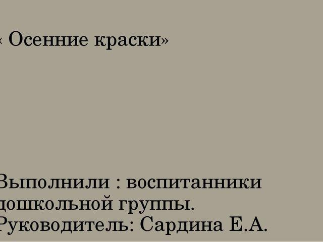 « Осенние краски» Выполнили : воспитанники дошкольной группы. Руководитель: С...