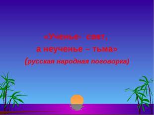 «Ученье- свет, а неученье – тьма» (русская народная поговорка)
