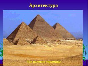Архитектура Три великих пирамиды