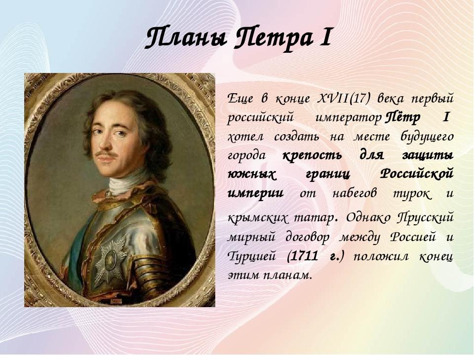Планы Петра I Еще в конце XVII(17) века первый российский императорПётр I х...