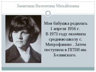 Замятина Валентина Михайловна Моя бабушка родилась 1 апреля 1956 г. В 1973 го