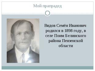 Мой прапрадед Видов Семён Иванович родился в 1898 году, в селе Поим Белинског