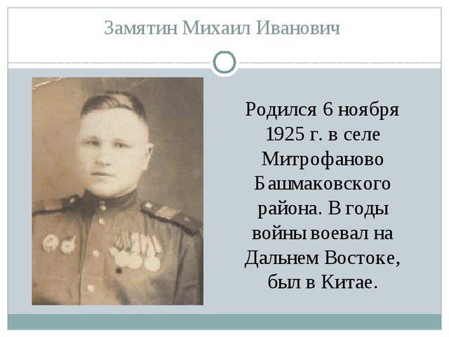 Замятин Михаил Иванович Родился 6 ноября 1925 г. в селе Митрофаново Башмаковс...