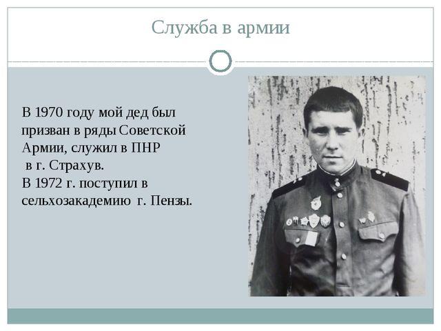 Служба в армии В 1970 году мой дед был призван в ряды Советской Армии, служил...