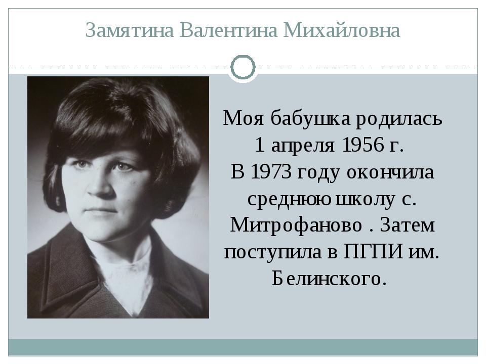 Замятина Валентина Михайловна Моя бабушка родилась 1 апреля 1956 г. В 1973 го...