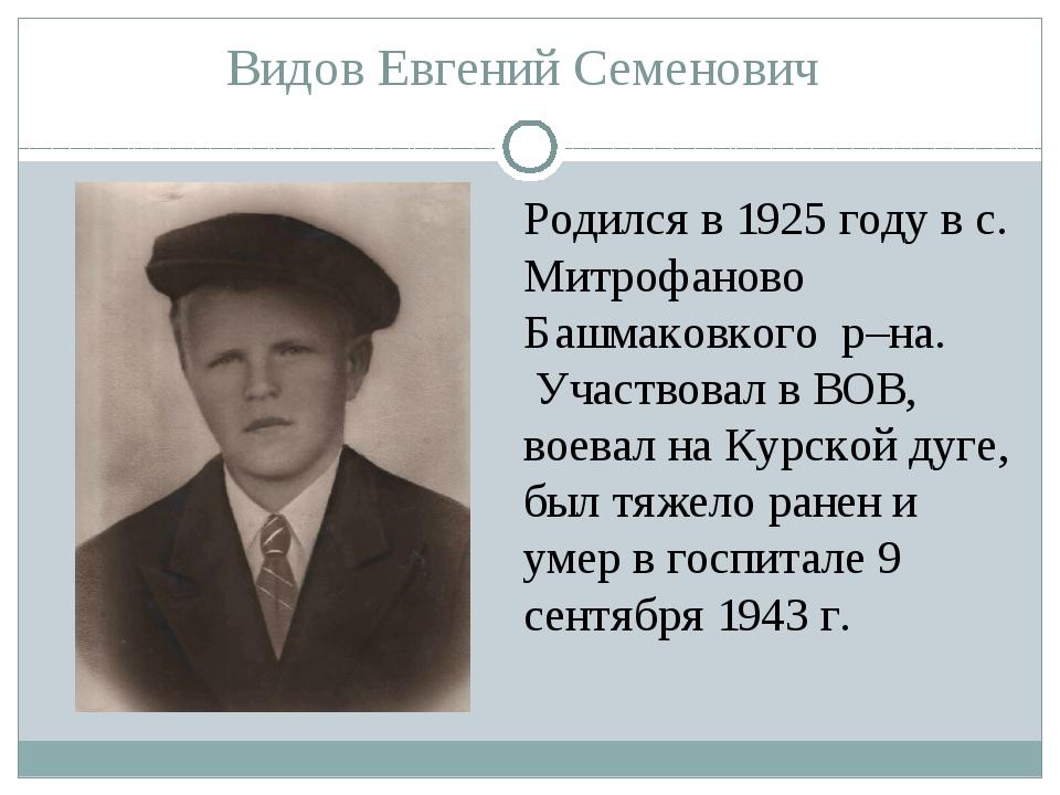 Видов Евгений Семенович Родился в 1925 году в с. Митрофаново Башмаковкого р–н...