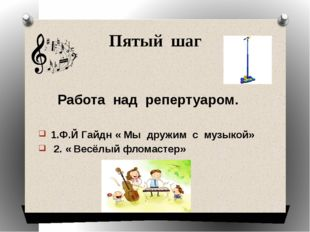 Пятый шаг Работа над репертуаром. 1.Ф.Й Гайдн « Мы дружим с музыкой» 2. « Вес