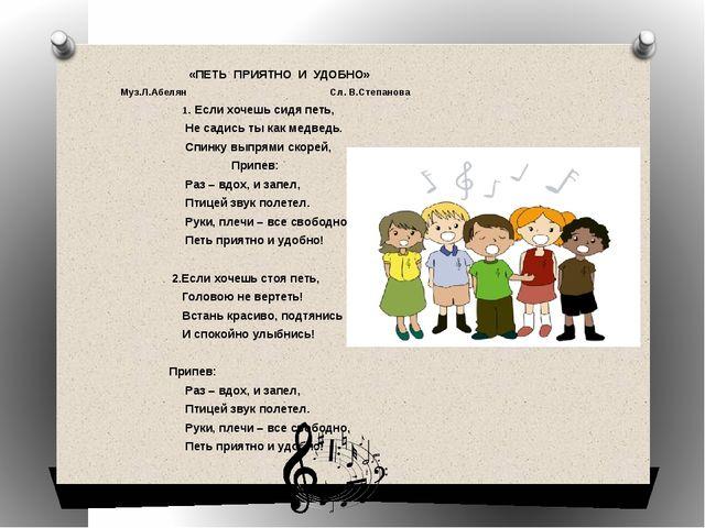 «ПЕТЬ ПРИЯТНО И УДОБНО» Муз.Л.Абелян Сл. В.Степанова 1. Если хочешь сидя пет...