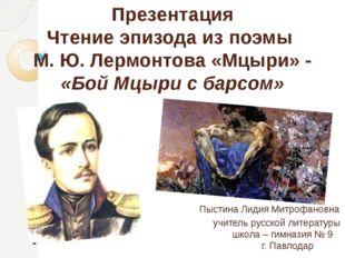 Презентация Чтение эпизода из поэмы М. Ю. Лермонтова «Мцыри» - «Бой Мцыри с б